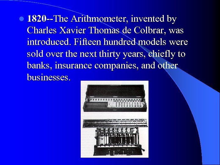 l 1820 --The Arithmometer, invented by Charles Xavier Thomas de Colbrar, was introduced. Fifteen