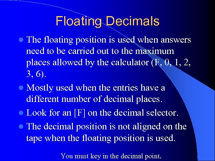 Floating Decimals l The floating position is used when answers need to be carried