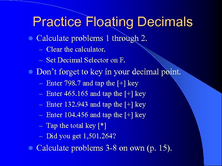Practice Floating Decimals l Calculate problems 1 through 2. – Clear the calculator. –