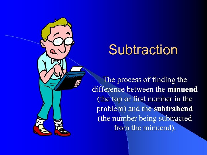 Subtraction The process of finding the difference between the minuend (the top or first