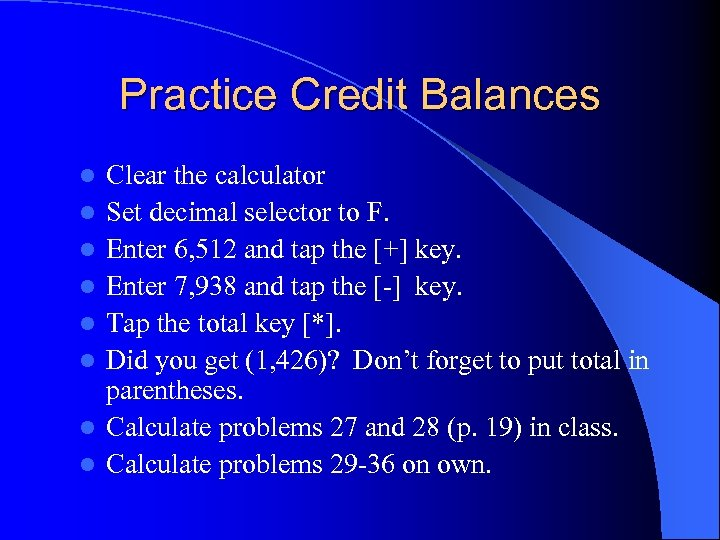 Practice Credit Balances l l l l Clear the calculator Set decimal selector to