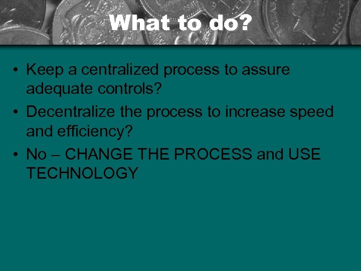 What to do? • Keep a centralized process to assure adequate controls? • Decentralize