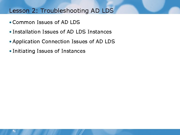 Lesson 2: Troubleshooting AD LDS • Common Issues of AD LDS • Installation Issues