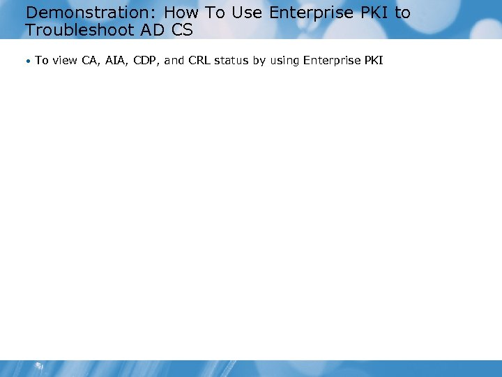 Demonstration: How To Use Enterprise PKI to Troubleshoot AD CS • To view CA,