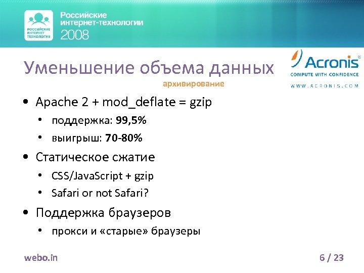 Уменьшение объема данных архивирование • Apache 2 + mod_deflate = gzip • поддержка: 99,
