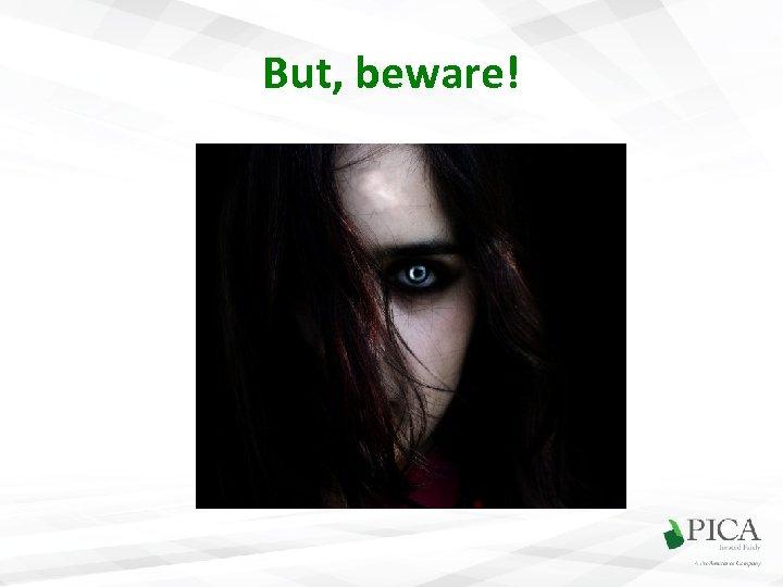 But, beware!