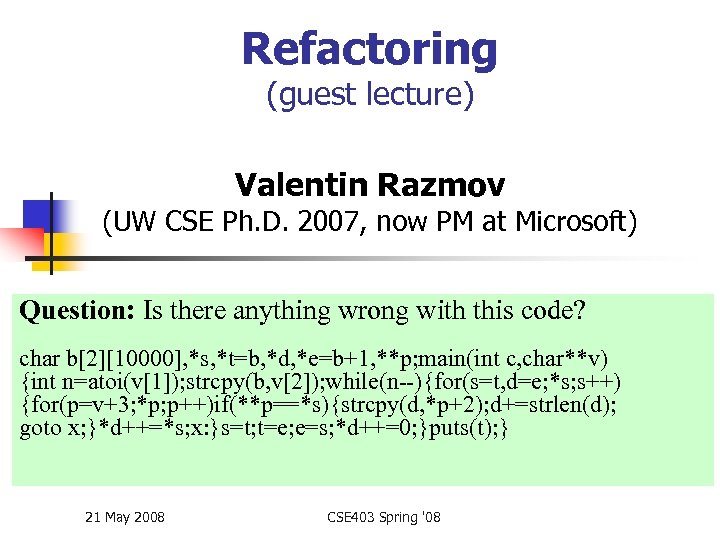 Refactoring (guest lecture) Valentin Razmov (UW CSE Ph. D. 2007, now PM at Microsoft)