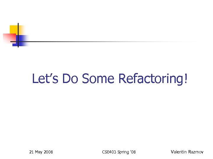 Let's Do Some Refactoring! 21 May 2008 CSE 403 Spring '08 Valentin Razmov