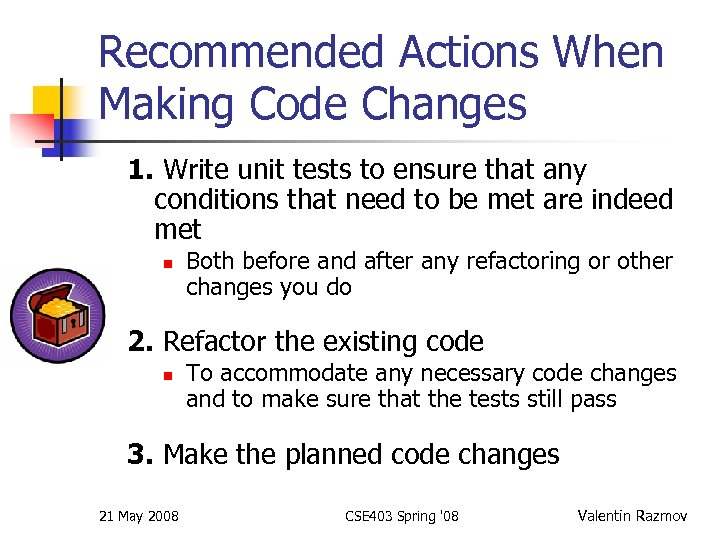 Recommended Actions When Making Code Changes 1. Write unit tests to ensure that any