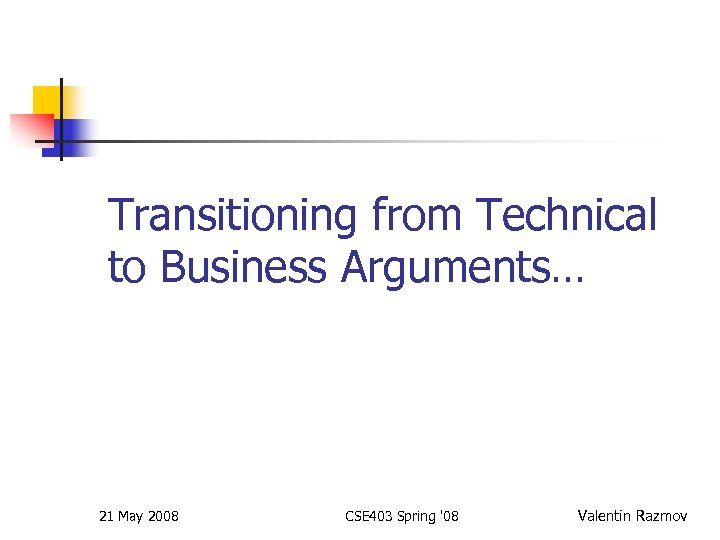 Transitioning from Technical to Business Arguments… 21 May 2008 CSE 403 Spring '08 Valentin