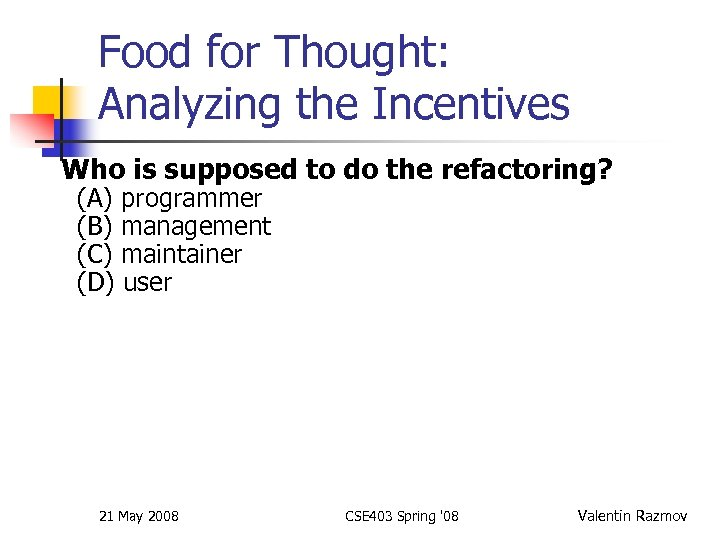 Food for Thought: Analyzing the Incentives Who is supposed to do the refactoring? (A)