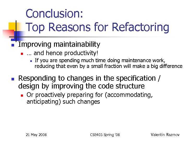 Conclusion: Top Reasons for Refactoring n Improving maintainability n … and hence productivity! n