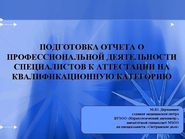 ПОДГОТОВКА ОТЧЕТА О ПРОФЕССИОНАЛЬНОЙ ДЕЯТЕЛЬНОСТИ СПЕЦИАЛИСТОВ К АТТЕСТАЦИИ НА КВАЛИФИКАЦИОННУЮ КАТЕГОРИЮ М. Ю. Дорошенко