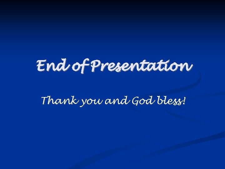 End of Presentation Thank you and God bless!
