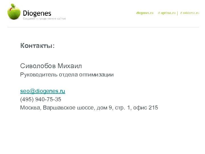 Контакты: Сиволобов Михаил Руководитель отдела оптимизации seo@diogenes. ru (495) 940 -75 -35 Москва, Варшавское