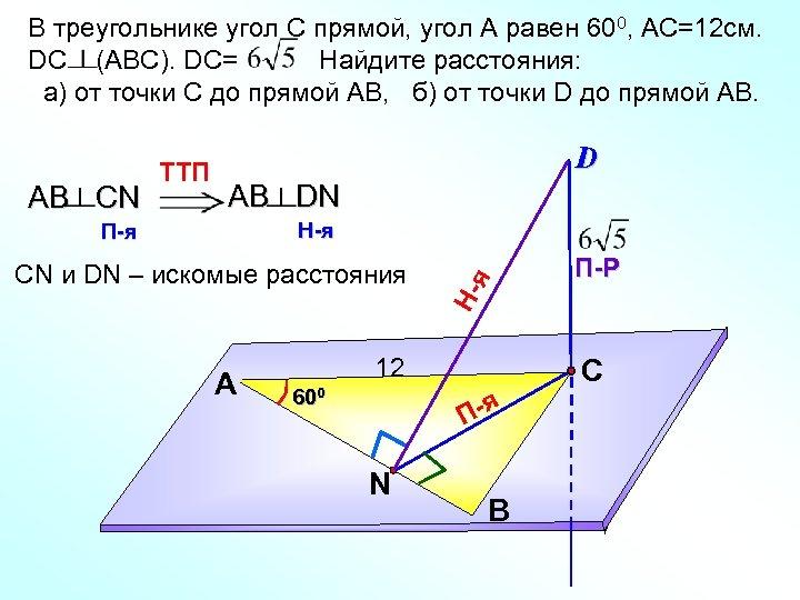 В треугольнике угол С прямой, угол А равен 600, AС=12 см. DC (АВС). DC=