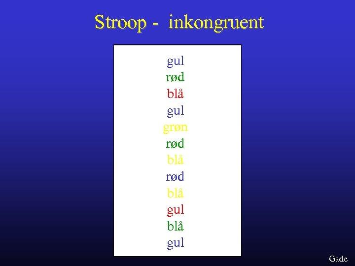 Stroop - inkongruent gul rød blå gul grøn rød blå gul Gade