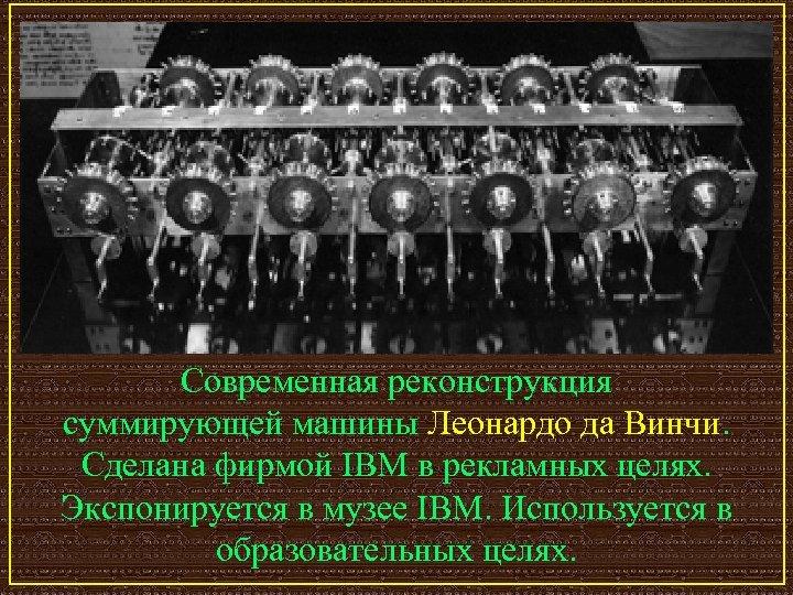 Современная реконструкция суммирующей машины Леонардо да Винчи. Сделана фирмой IBM в рекламных целях. Экспонируется