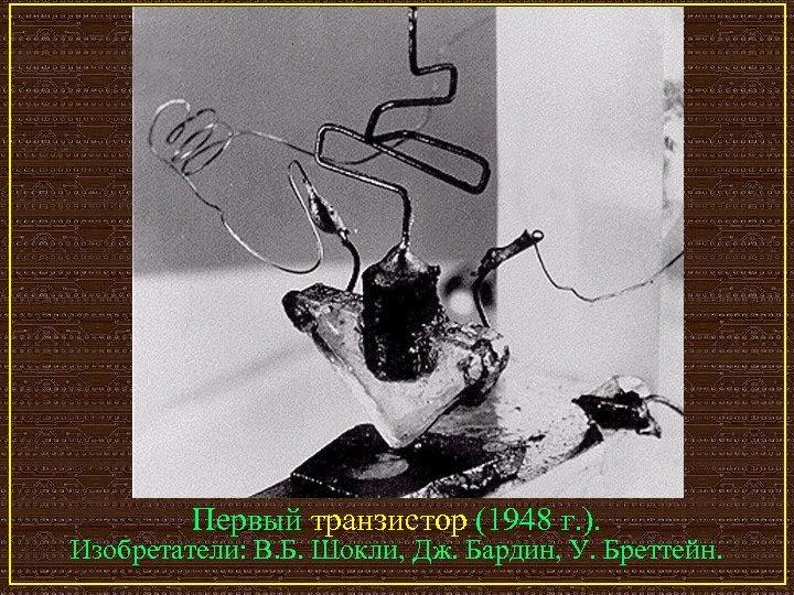 Первый транзистор (1948 г. ). Изобретатели: В. Б. Шокли, Дж. Бардин, У. Бреттейн.