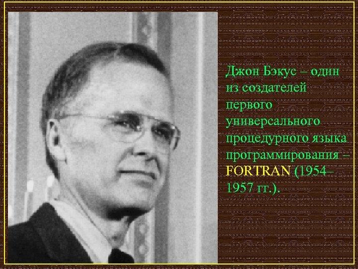 Джон Бэкус – один из создателей первого универсального процедурного языка программирования – FORTRAN (1954–