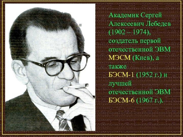 Академик Сергей Алексеевич Лебедев (1902 – 1974), создатель первой отечественной ЭВМ МЭСМ (Киев), а