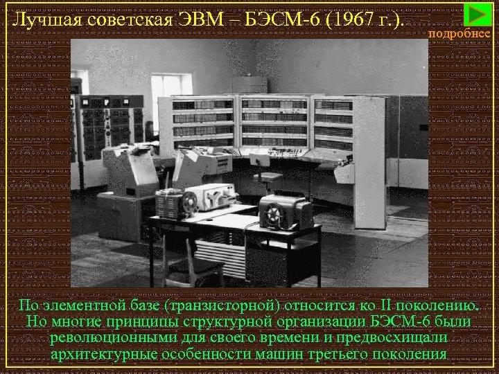 Лучшая советская ЭВМ – БЭСМ-6 (1967 г. ). подробнее По элементной базе (транзисторной) относится