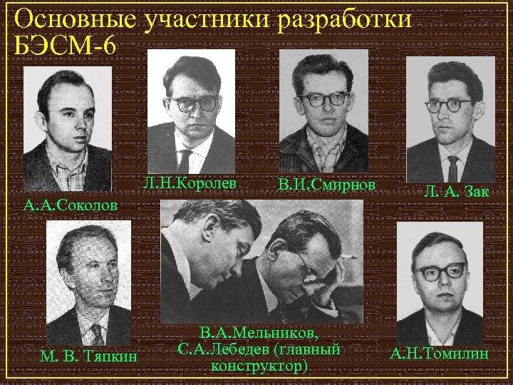 Основные участники разработки БЭСМ-6 Л. Н. Королев В. И. Смирнов А. А. Соколов М.