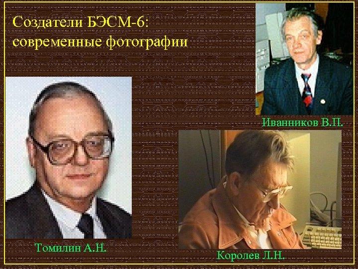 Создатели БЭСМ-6: современные фотографии Иванников В. П. Томилин А. Н. Королев Л. Н.