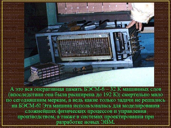 А это вся оперативная память БЭСМ-6 – 32 К машинных слов (впоследствии она была