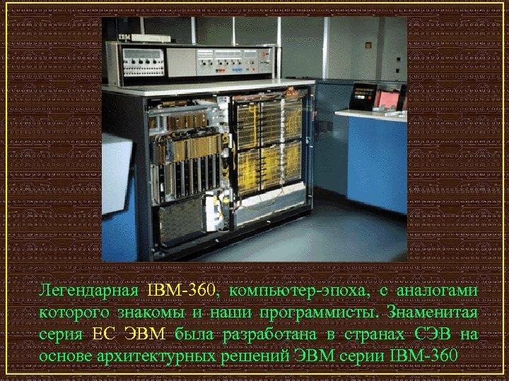 Легендарная IBM-360, компьютер-эпоха, с аналогами которого знакомы и наши программисты. Знаменитая серия ЕС ЭВМ