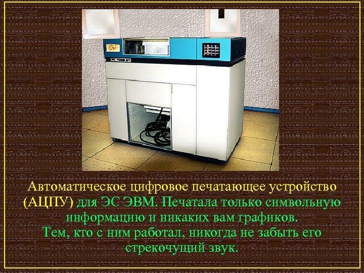 Автоматическое цифровое печатающее устройство (АЦПУ) для ЭС ЭВМ. Печатала только символьную информацию и никаких