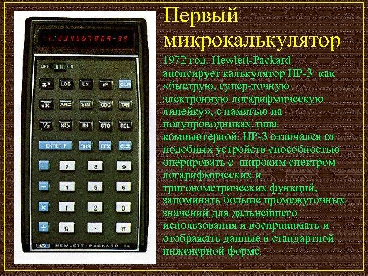 Первый микрокалькулятор 1972 год. Hewlett-Packard анонсирует калькулятор HP-3 как «быструю, супер-точную электронную логарифмическую линейку»