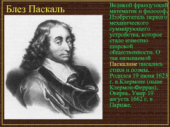 Блез Паскаль Великий французский математик и философ. Изобретатель первого механического суммирующего устройства, которое стало