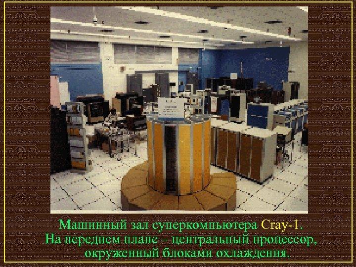 Машинный зал суперкомпьютера Cray-1. На переднем плане – центральный процессор, окруженный блоками охлаждения.