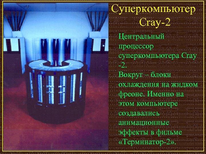Суперкомпьютер Cray-2 Центральный процессор суперкомпьютера Cray -2. Вокруг – блоки охлаждения на жидком фреоне.