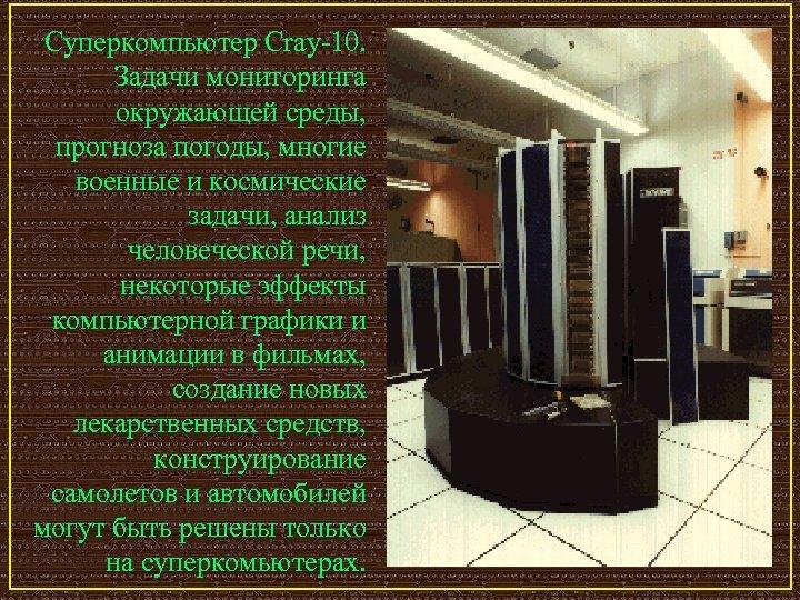 Суперкомпьютер Cray-10. Задачи мониторинга окружающей среды, прогноза погоды, многие военные и космические задачи, анализ