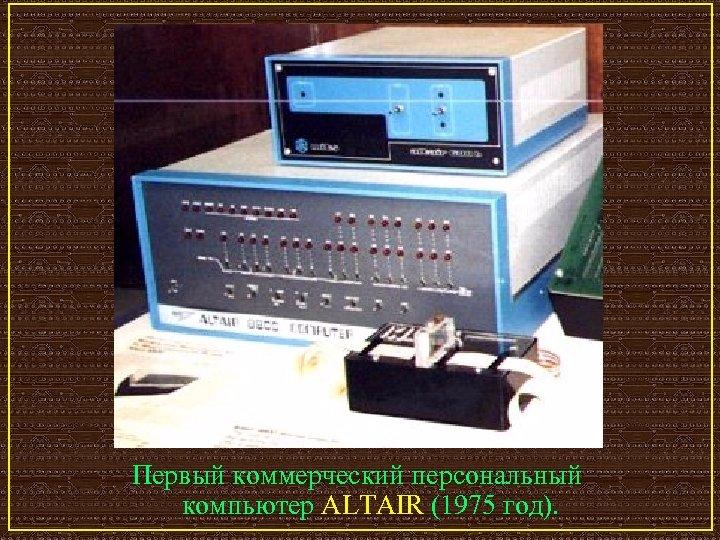 Первый коммерческий персональный компьютер ALTAIR (1975 год).