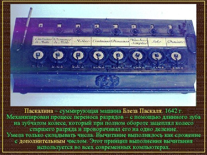 Паскалина – суммирующая машина Блеза Паскаля. 1642 г. Механизирован процесс переноса разрядов – с