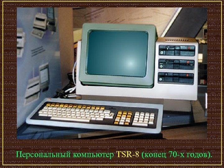 Персональный компьютер TSR-8 (конец 70 -х годов).