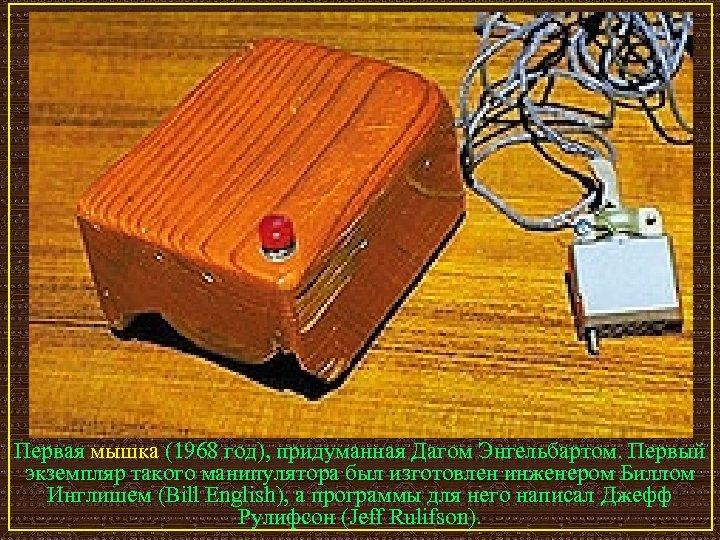 Первая мышка (1968 год), придуманная Дагом Энгельбартом. Первый экземпляр такого манипулятора был изготовлен инженером