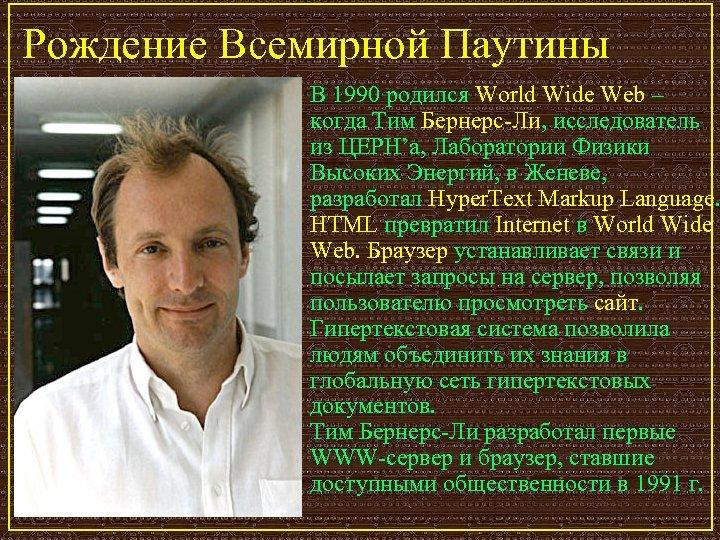 Рождение Всемирной Паутины В 1990 родился World Wide Web – когда Тим Бернерс-Ли, исследователь