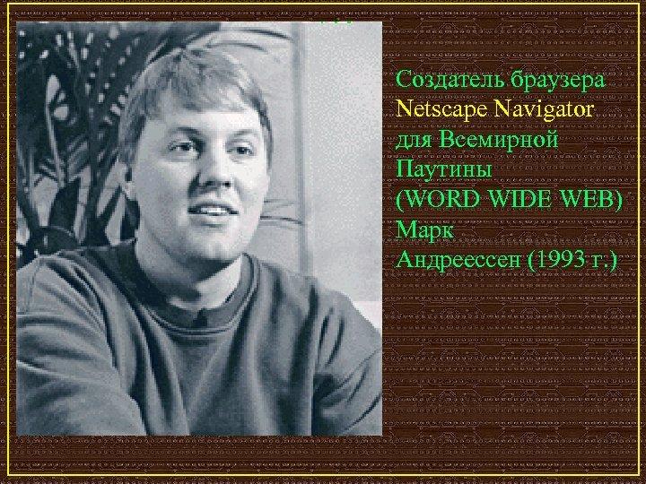 Создатель браузера Netscape Navigator для Всемирной Паутины (WORD WIDE WEB) Марк Андрееcсен (1993 г.