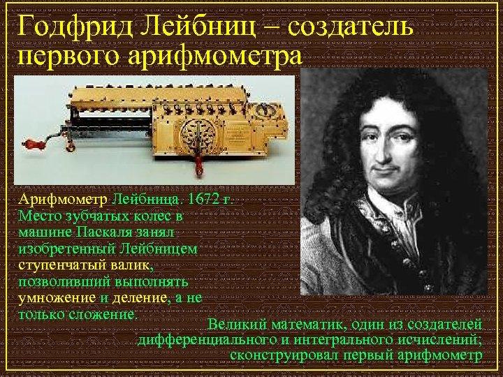Годфрид Лейбниц – создатель первого арифмометра Арифмометр Лейбница. 1672 г. Место зубчатых колес в