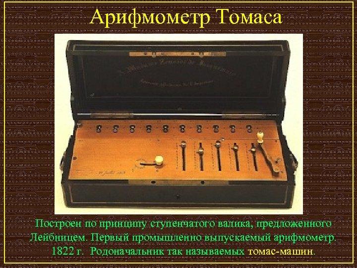 Арифмометр Томаса Построен по принципу ступенчатого валика, предложенного Лейбницем. Первый промышленно выпускаемый арифмометр. 1822