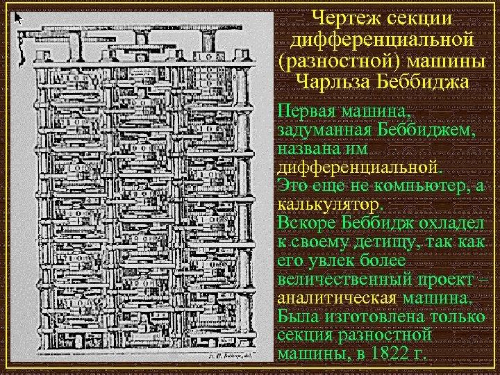 Чертеж секции дифференциальной (разностной) машины Чарльза Беббиджа Первая машина, задуманная Беббиджем, названа им дифференциальной.