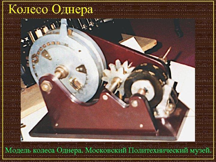 Колесо Однера Модель колеса Однера. Московский Политехнический музей.