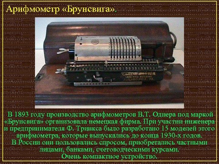Арифмометр «Брунсвига» . В 1893 году производство арифмометров В. Т. Однера под маркой «Брунсвига»
