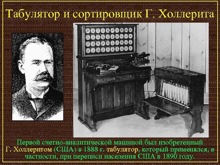 Табулятор и сортировщик Г. Холлерита Первой счетно-аналитической машиной был изобретенный Г. Холлеритом (США) в