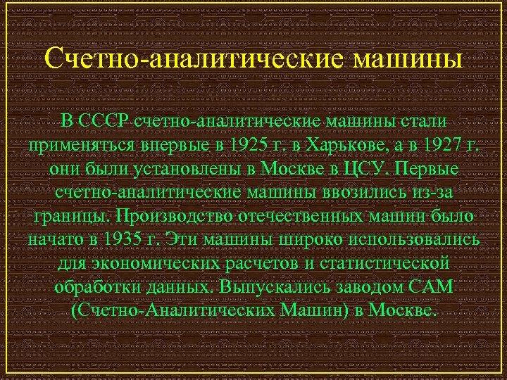 Счетно-аналитические машины В СССР счетно-аналитические машины стали применяться впервые в 1925 г. в Харькове,
