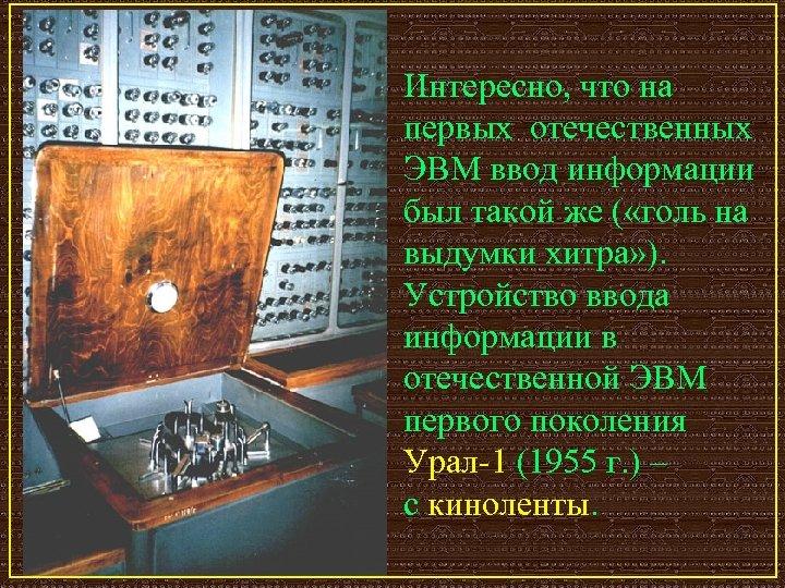 Интересно, что на первых отечественных ЭВМ ввод информации был такой же ( «голь на